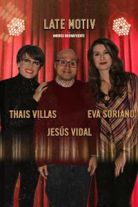Late Motiv. T4.  Episodio 98: Jesús Vidal / Thais Villas y Eva Soriano