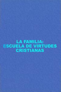 La familia: familia, escuela de virtudes cristianas. La familia: familia, escuela de virtudes cristianas